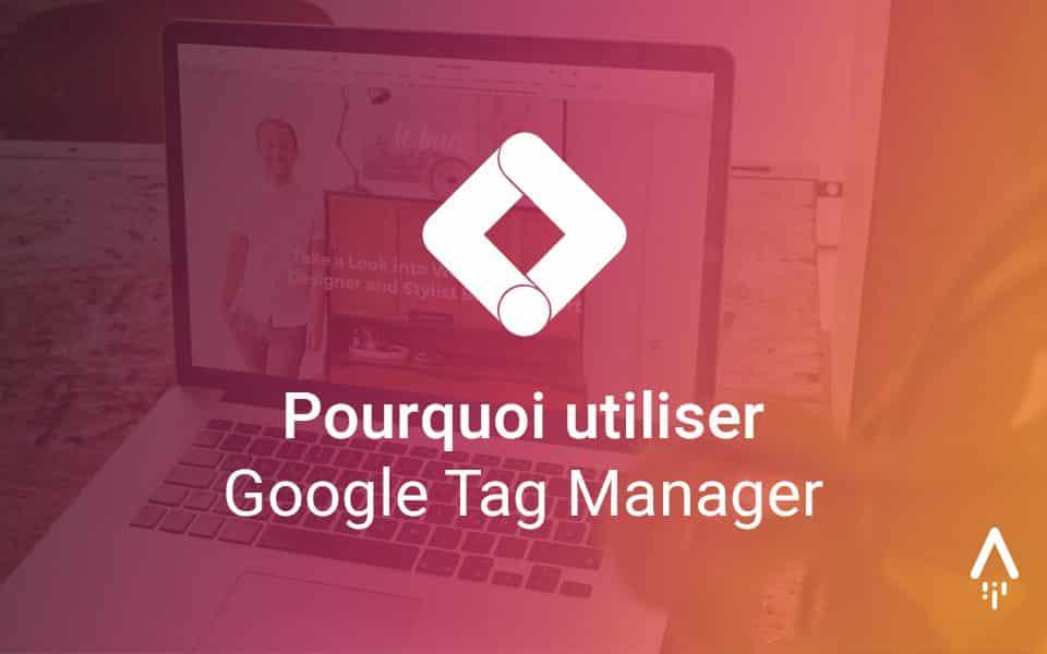 6 raisons de s'équiper de Google Tag Manager dès maintenant!
