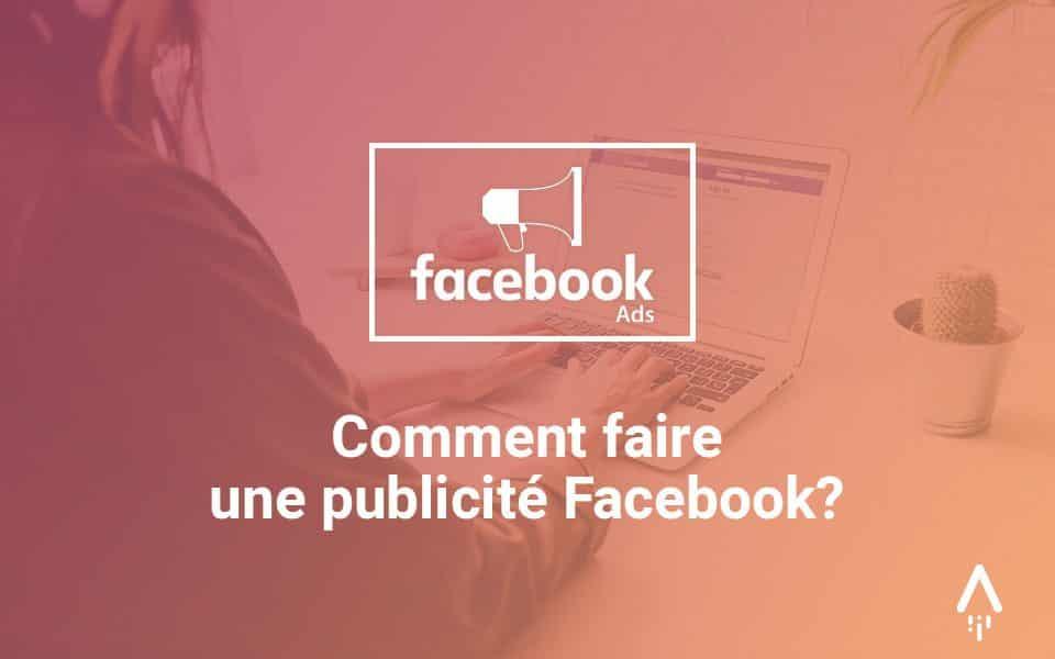 Comment faire une publicité Facebook : le guide pour réussir