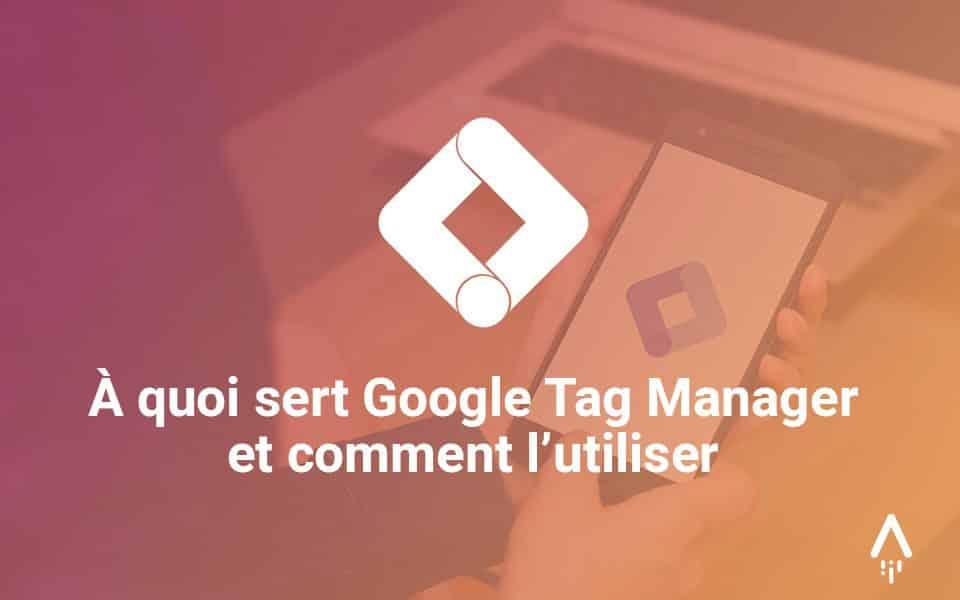 À quoi sert Google Tag Manager et comment l'utiliser
