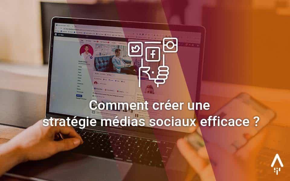 Comment créer une stratégie médias sociaux efficace ?